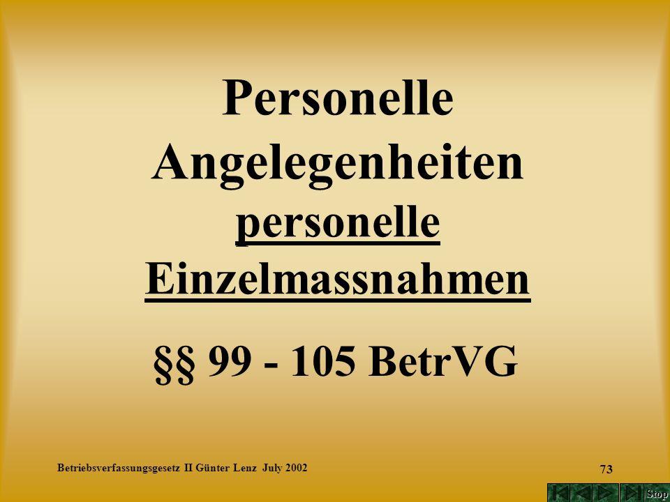 Betriebsverfassungsgesetz II Günter Lenz July 2002 73 Personelle Angelegenheiten personelle Einzelmassnahmen §§ 99 - 105 BetrVG Stop