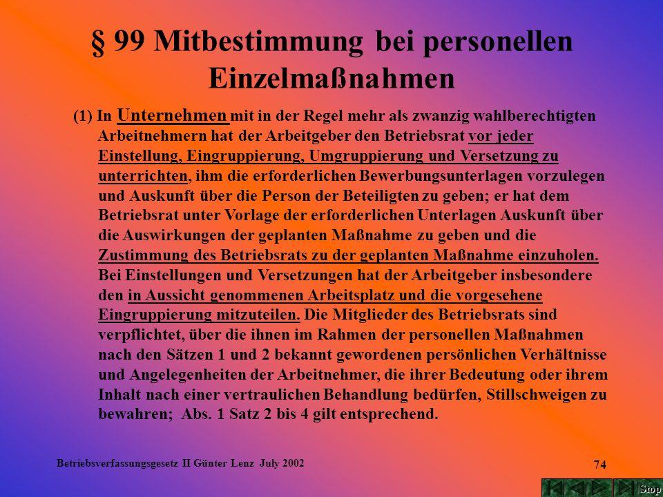 Betriebsverfassungsgesetz II Günter Lenz July 2002 74 § 99 Mitbestimmung bei personellen Einzelmaßnahmen (1) In Unternehmen mit in der Regel mehr als