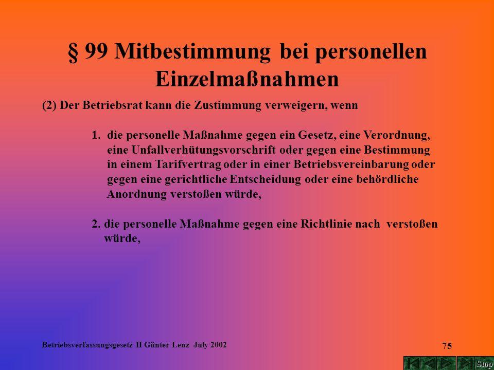 Betriebsverfassungsgesetz II Günter Lenz July 2002 75 § 99 Mitbestimmung bei personellen Einzelmaßnahmen (2) Der Betriebsrat kann die Zustimmung verwe