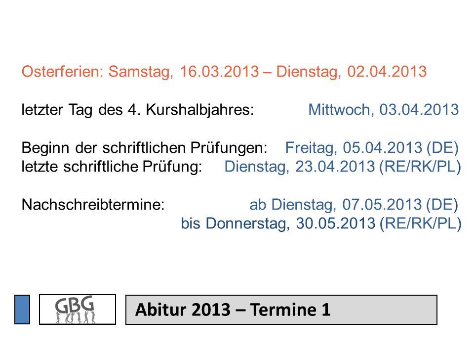 Abitur 2013 – Termine 1 Osterferien: Samstag, 16.03.2013 – Dienstag, 02.04.2013 letzter Tag des 4. Kurshalbjahres: Mittwoch, 03.04.2013 Beginn der sch