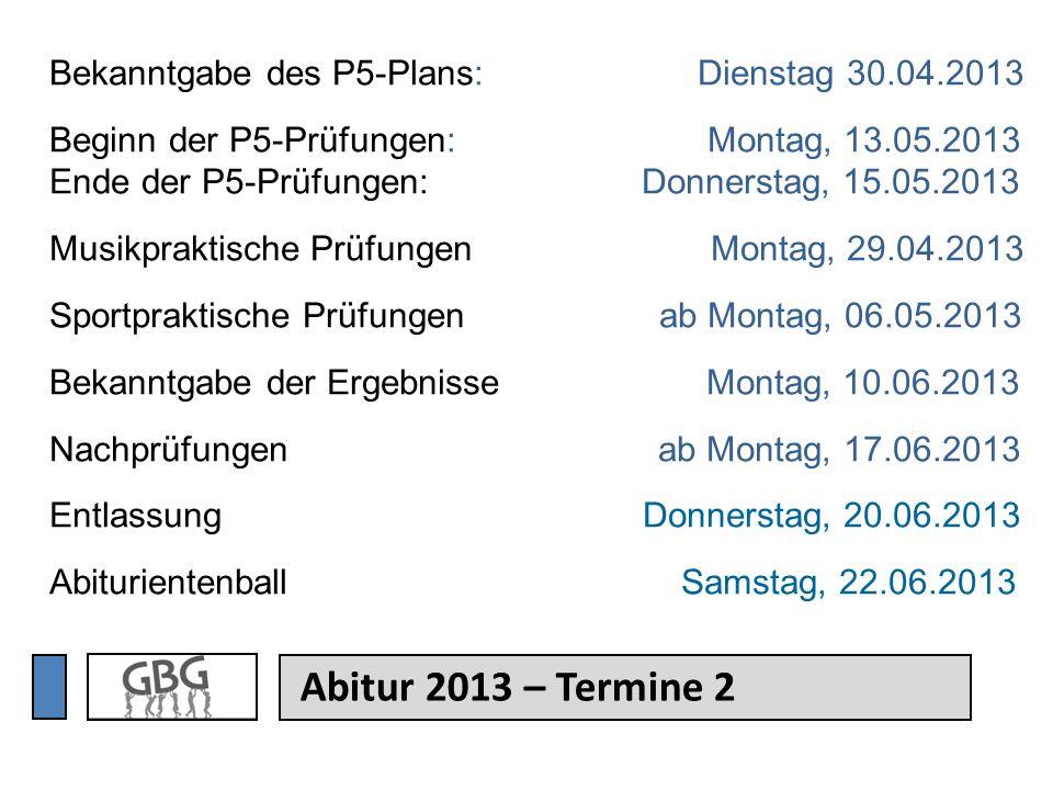 Abitur 2013 – Termine 2 Bekanntgabe des P5-Plans: Dienstag 30.04.2013 Beginn der P5-Prüfungen: Montag, 13.05.2013 Ende der P5-Prüfungen: Donnerstag, 1