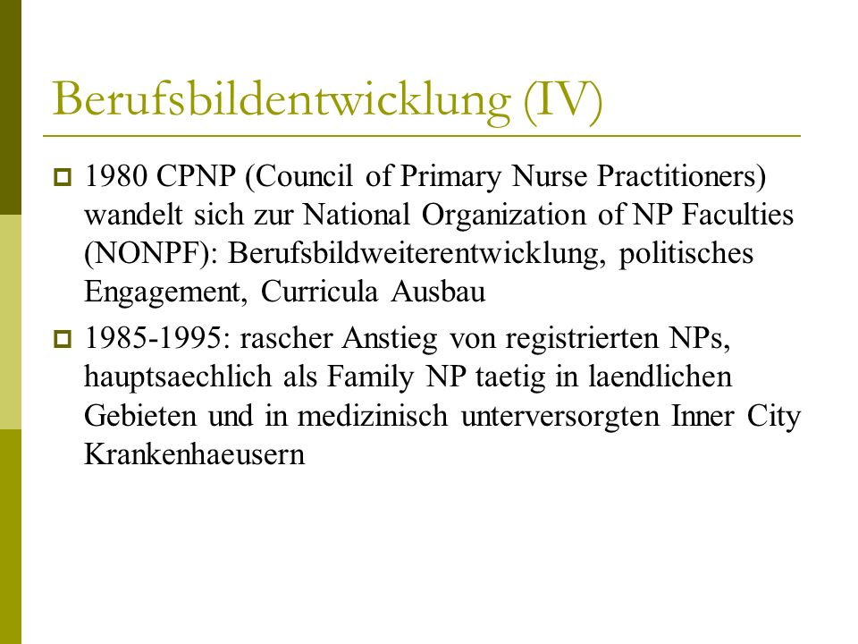 Berufsbildentwicklung (IV) 1980 CPNP (Council of Primary Nurse Practitioners) wandelt sich zur National Organization of NP Faculties (NONPF): Berufsbi