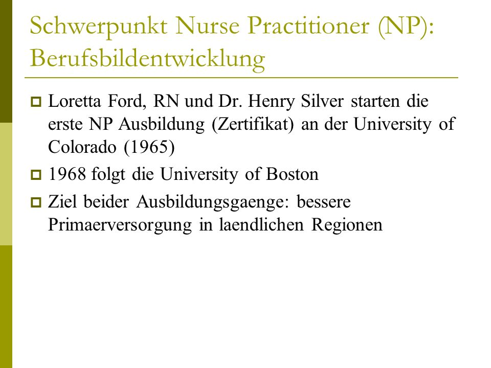 Neueste Entwicklungen (III) Die ANCC (American Nurses Credentialing Center) und die AANP (American Association of Nurse Practitioners) verlangen, dass ab 2015 das Doctorate of Nurse Practice (DNP) als Regelausbildung fuer APRNs eingefuehrt wird Ausbildungsdauer: BSN (8 Semester) als Zulassungs- kriterium, dann 8 Semester Studium mit Abschluss DNP Zustimmung von NPs, die im akademischen Bereich oder in der Forschung arbeiten