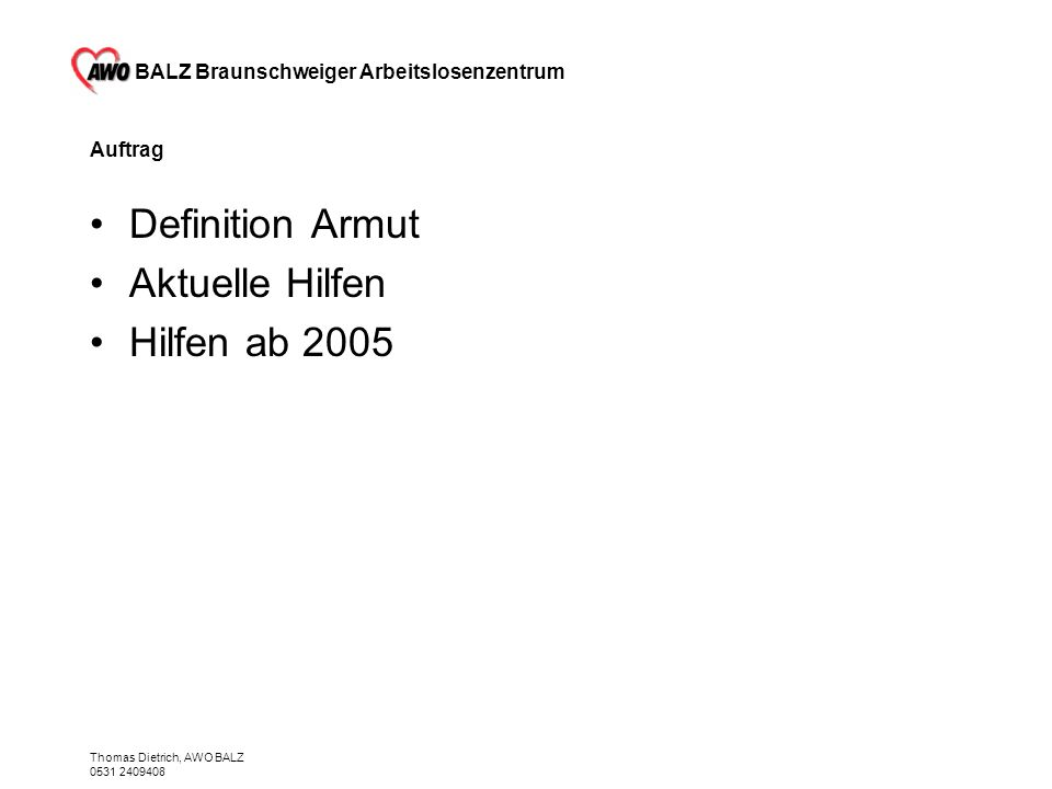 BALZ Braunschweiger Arbeitslosenzentrum Thomas Dietrich, AWO BALZ 0531 2409408 Rat & Tat rund um Arbeit, Schulden, Sozialhilfe, Arbeitsamt und sozialpolitischem Engagement Fon 0531 240 9408 AWO-BALZ@T-Online.de 38100 / Kuhstr.