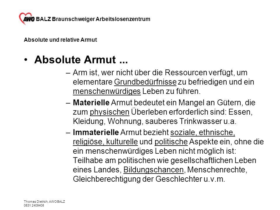 BALZ Braunschweiger Arbeitslosenzentrum Thomas Dietrich, AWO BALZ 0531 2409408 Absolute und relative Armut Absolute Armut... –Arm ist, wer nicht über