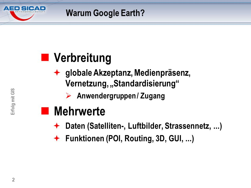Erfolg mit GIS 2 Warum Google Earth? Verbreitung globale Akzeptanz, Medienpräsenz, Vernetzung, Standardisierung Anwendergruppen / Zugang Mehrwerte Dat