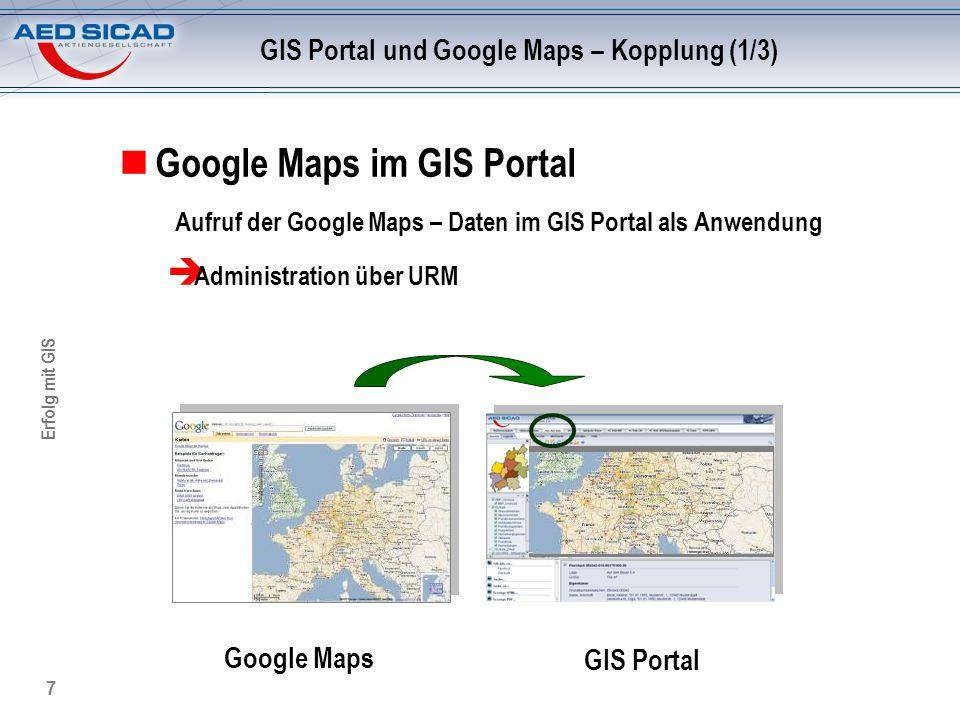 Erfolg mit GIS 7 GIS Portal und Google Maps – Kopplung (1/3) Google Maps im GIS Portal Aufruf der Google Maps – Daten im GIS Portal als Anwendung Admi