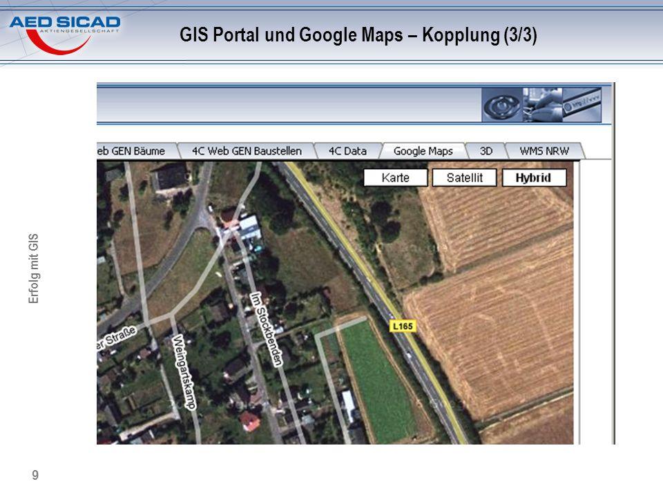 Erfolg mit GIS 10 GIS Portal und Google Earth - Kopplung Von GIS Portal nach Google Earth GIS Portal als Cascading Service für Google Earth: Einbindung als dynamische Datenquelle Fachapplikations-spezifische Sicht in Google Earth möglich URM gesteuerter Zugriff auf Fachdaten GIS Portal Google Earth