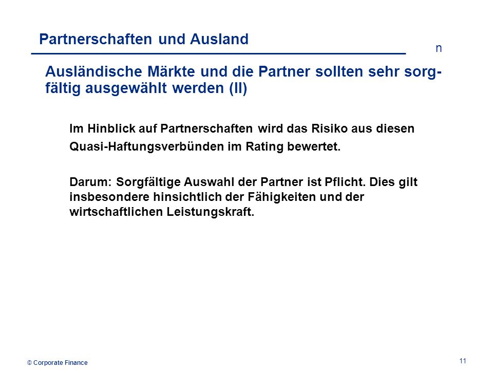 © Corporate Finance n 11 Partnerschaften und Ausland Ausländische Märkte und die Partner sollten sehr sorg- fältig ausgewählt werden (II) Im Hinblick auf Partnerschaften wird das Risiko aus diesen Quasi-Haftungsverbünden im Rating bewertet.