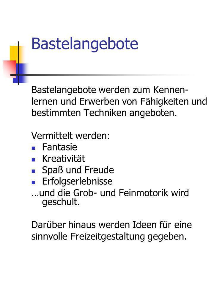 Bastelangebote Bastelangebote werden zum Kennen- lernen und Erwerben von Fähigkeiten und bestimmten Techniken angeboten. Vermittelt werden: Fantasie K