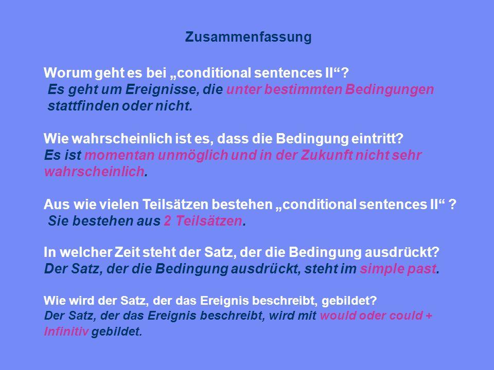 Zusammenfassung Worum geht es bei conditional sentences II? Es geht um Ereignisse, die unter bestimmten Bedingungen stattfinden oder nicht. Wie wahrsc