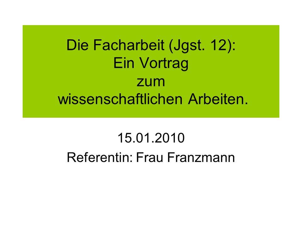 Die Facharbeit (Jgst. 12): Ein Vortrag zum wissenschaftlichen Arbeiten. 15.01.2010 Referentin: Frau Franzmann