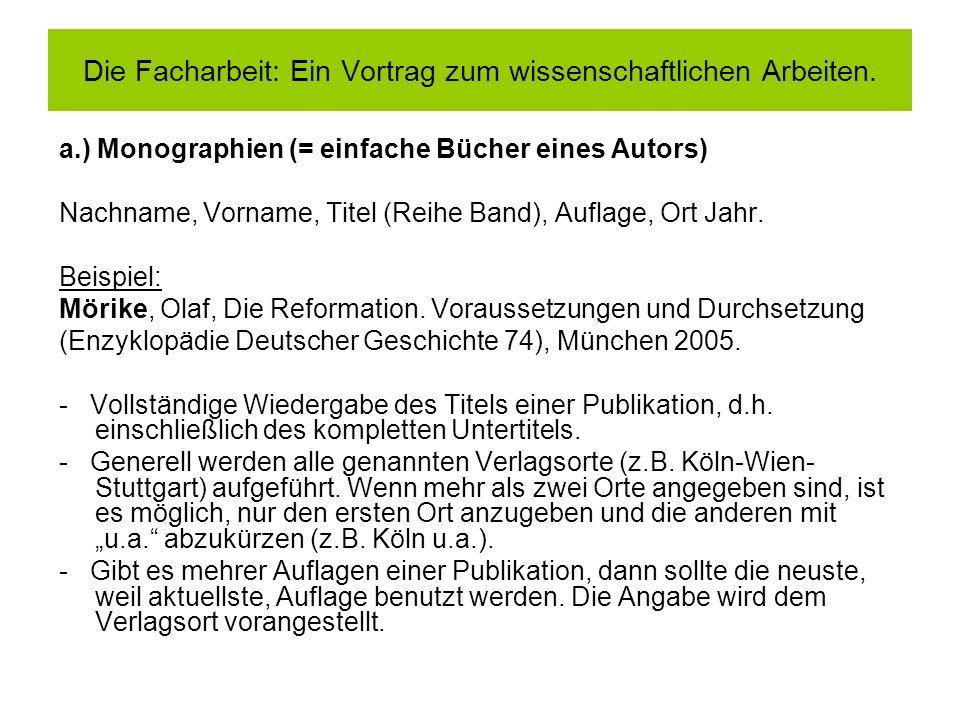 a.) Monographien (= einfache Bücher eines Autors) Nachname, Vorname, Titel (Reihe Band), Auflage, Ort Jahr. Beispiel: Mörike, Olaf, Die Reformation. V