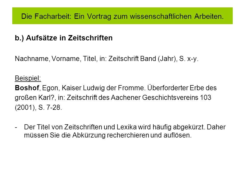 b.) Aufsätze in Zeitschriften Nachname, Vorname, Titel, in: Zeitschrift Band (Jahr), S. x-y. Beispiel: Boshof, Egon, Kaiser Ludwig der Fromme. Überfor