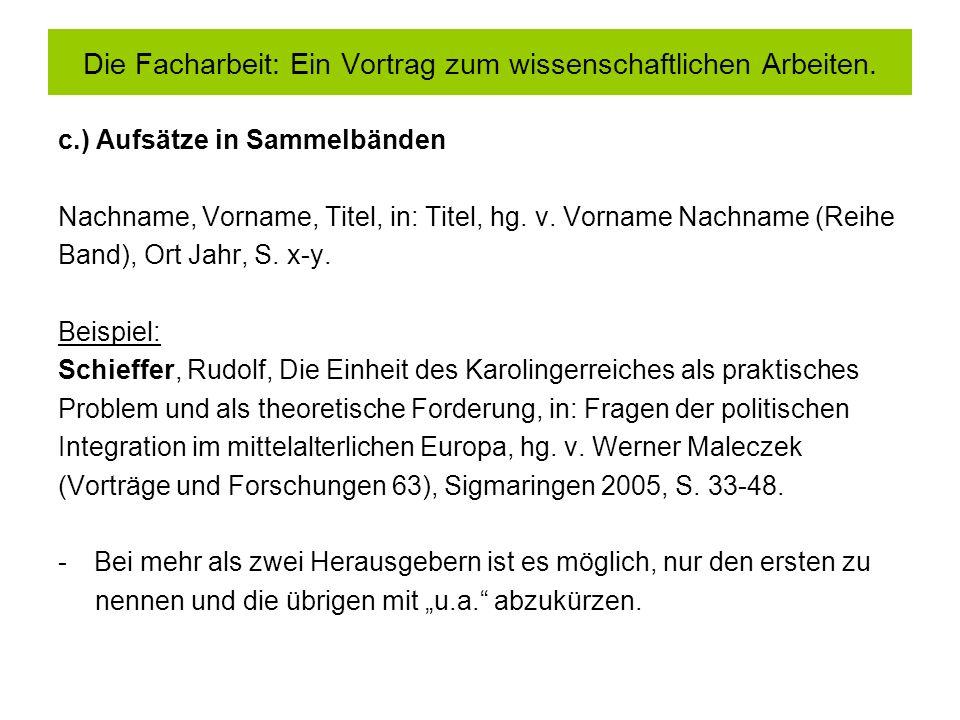 c.) Aufsätze in Sammelbänden Nachname, Vorname, Titel, in: Titel, hg. v. Vorname Nachname (Reihe Band), Ort Jahr, S. x-y. Beispiel: Schieffer, Rudolf,