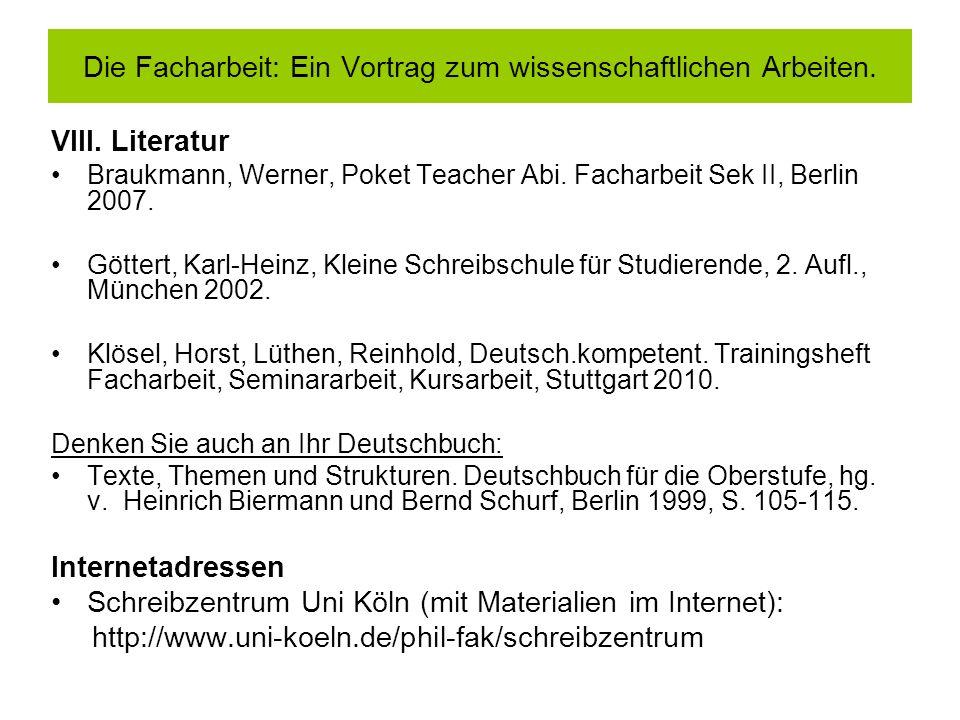 VIII. Literatur Braukmann, Werner, Poket Teacher Abi. Facharbeit Sek II, Berlin 2007. Göttert, Karl-Heinz, Kleine Schreibschule für Studierende, 2. Au