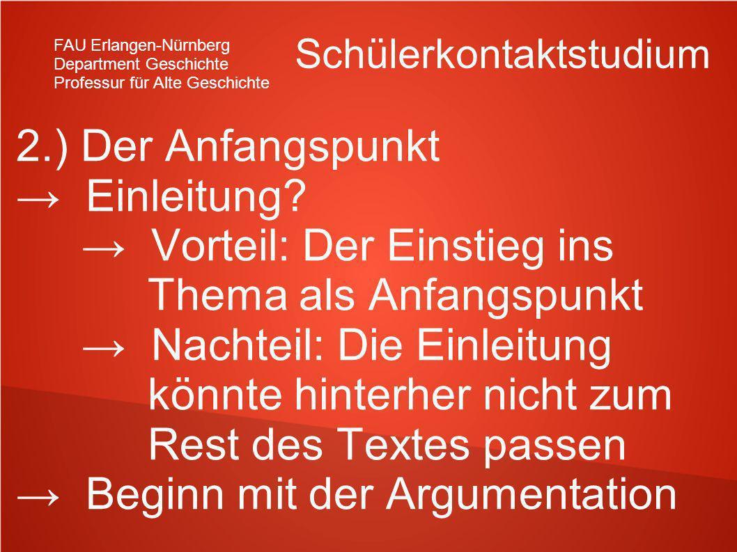 FAU Erlangen-Nürnberg Department Geschichte Professur für Alte Geschichte Schülerkontaktstudium 2.) Der Anfangspunkt Einleitung? Vorteil: Der Einstieg