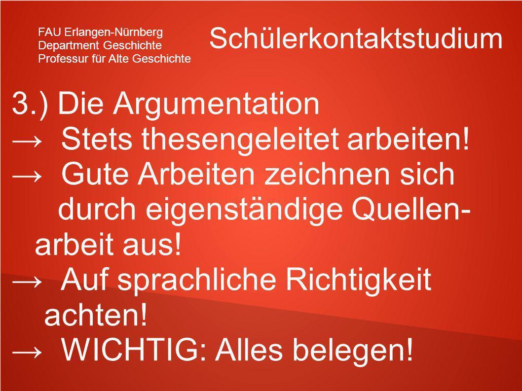FAU Erlangen-Nürnberg Department Geschichte Professur für Alte Geschichte Schülerkontaktstudium 3.) Die Argumentation Stets thesengeleitet arbeiten! G