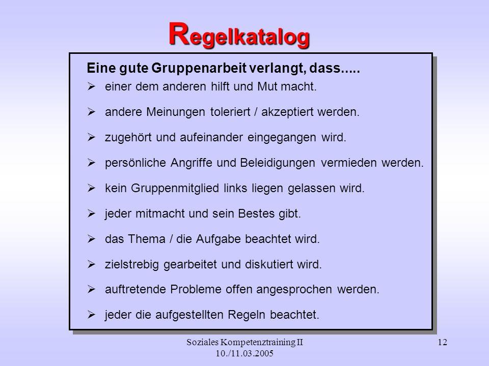 Soziales Kompetenztraining II 10./11.03.2005 12 R egelkatalog Eine gute Gruppenarbeit verlangt, dass..... einer dem anderen hilft und Mut macht. ander