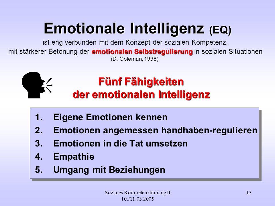 Soziales Kompetenztraining II 10./11.03.2005 13 Emotionale Intelligenz (EQ) 1.Eigene Emotionen kennen 2.Emotionen angemessen handhaben-regulieren 3.Em