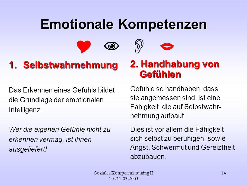 Soziales Kompetenztraining II 10./11.03.2005 14 Emotionale Kompetenzen 1.Selbstwahrnehmung Das Erkennen eines Gefühls bildet die Grundlage der emotion