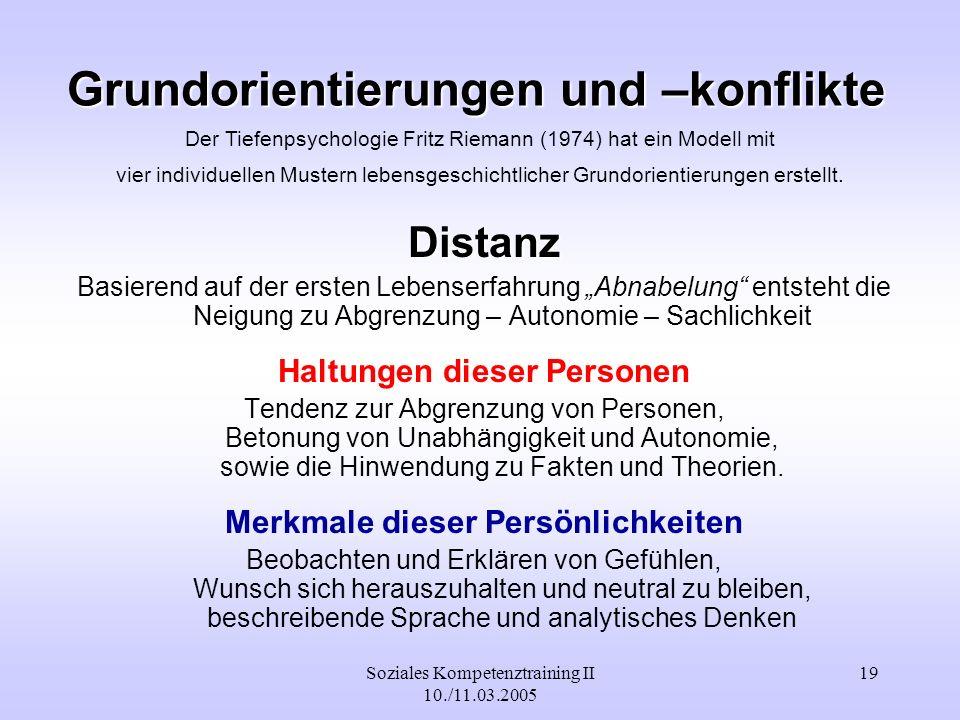 Soziales Kompetenztraining II 10./11.03.2005 19 Grundorientierungen und –konflikte Distanz Basierend auf der ersten Lebenserfahrung Abnabelung entsteh