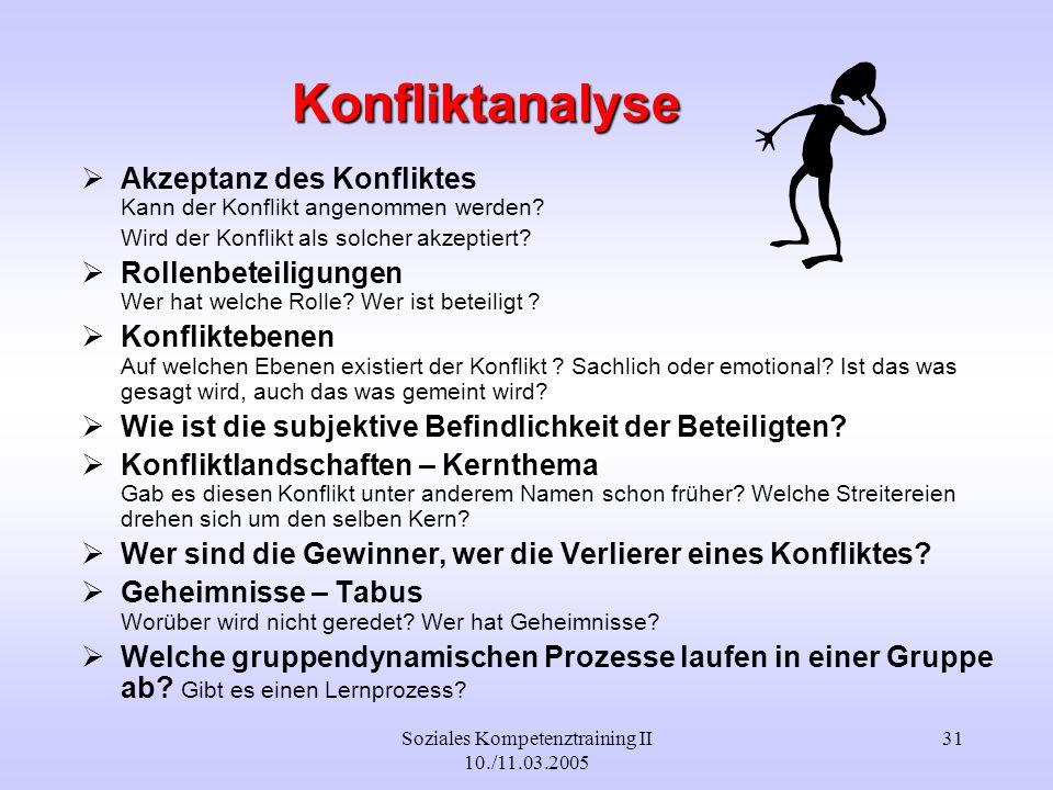 Soziales Kompetenztraining II 10./11.03.2005 31 Konfliktanalyse Akzeptanz des Konfliktes Kann der Konflikt angenommen werden? Wird der Konflikt als so