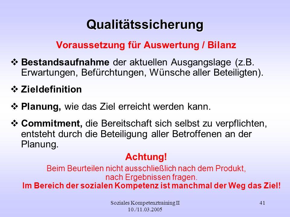 Soziales Kompetenztraining II 10./11.03.2005 41 Qualitätssicherung Voraussetzung für Auswertung / Bilanz Bestandsaufnahme der aktuellen Ausgangslage (