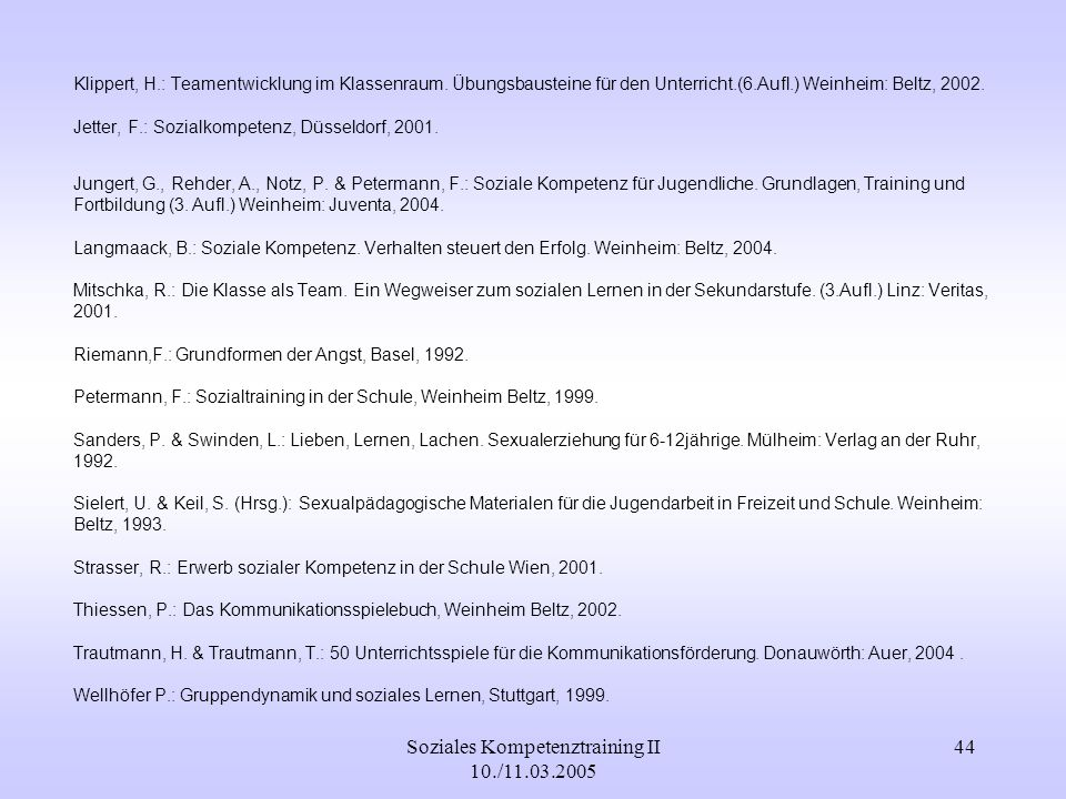Soziales Kompetenztraining II 10./11.03.2005 44 Klippert, H.: Teamentwicklung im Klassenraum. Übungsbausteine für den Unterricht.(6.Aufl.) Weinheim: B