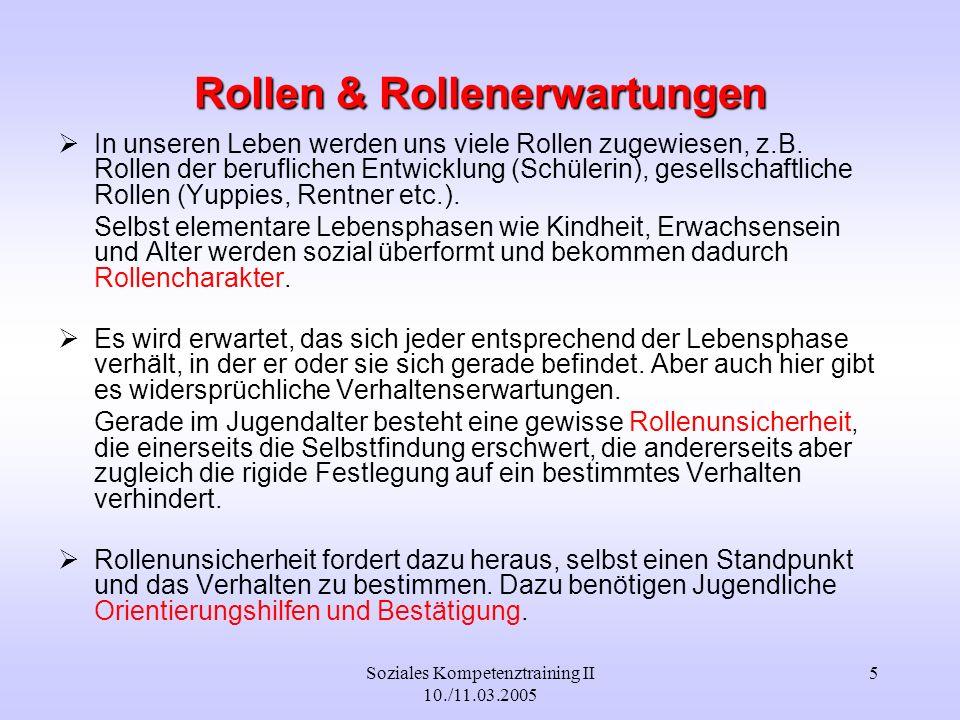 Soziales Kompetenztraining II 10./11.03.2005 5 Rollen & Rollenerwartungen In unseren Leben werden uns viele Rollen zugewiesen, z.B. Rollen der berufli