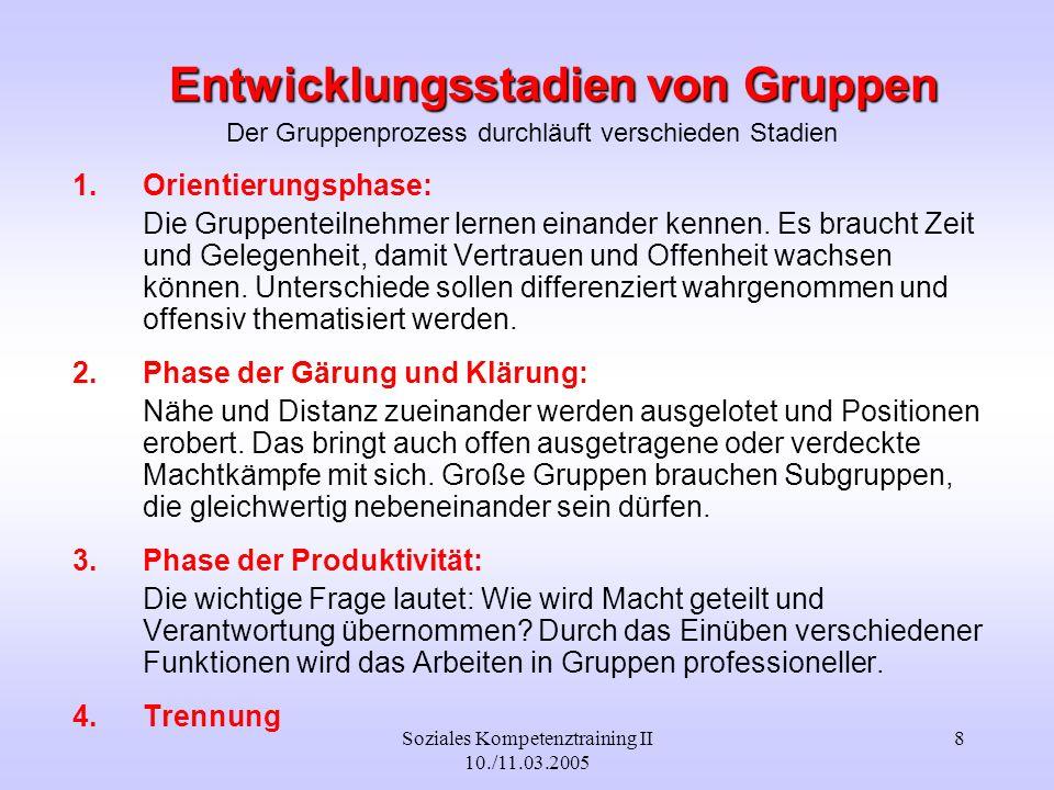Soziales Kompetenztraining II 10./11.03.2005 8 Entwicklungsstadien von Gruppen Der Gruppenprozess durchläuft verschieden Stadien 1.Orientierungsphase: