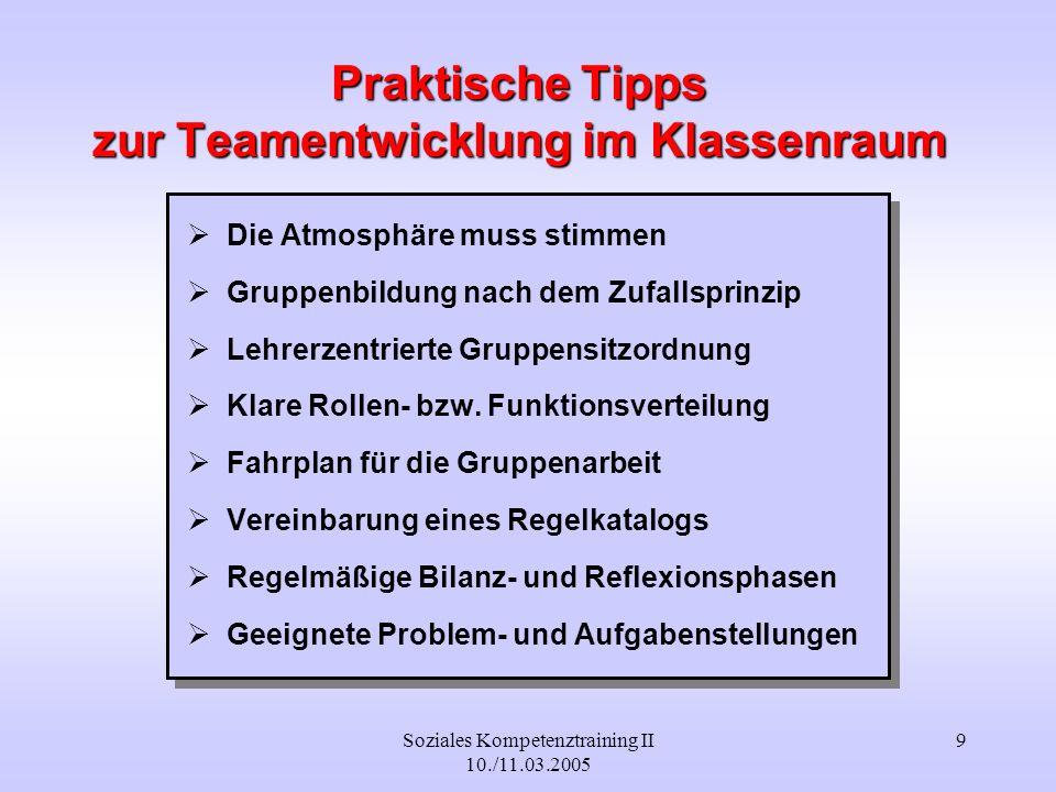 Soziales Kompetenztraining II 10./11.03.2005 9 Praktische Tipps zur Teamentwicklung im Klassenraum Die Atmosphäre muss stimmen Gruppenbildung nach dem