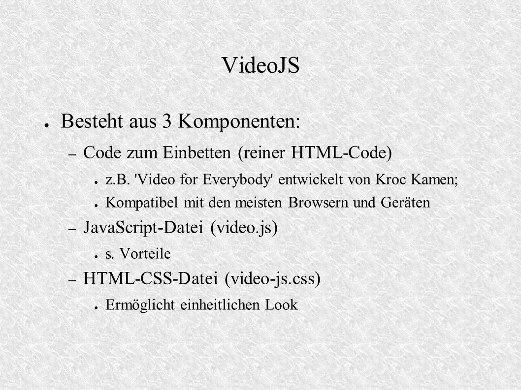 VideoJS Besteht aus 3 Komponenten: – Code zum Einbetten (reiner HTML-Code) z.B. 'Video for Everybody' entwickelt von Kroc Kamen; Kompatibel mit den me