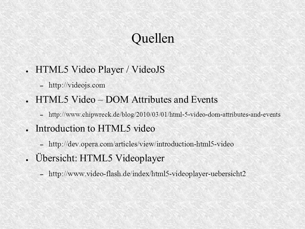Quellen HTML5 Video Player / VideoJS – http://videojs.com HTML5 Video – DOM Attributes and Events – http://www.chipwreck.de/blog/2010/03/01/html-5-vid