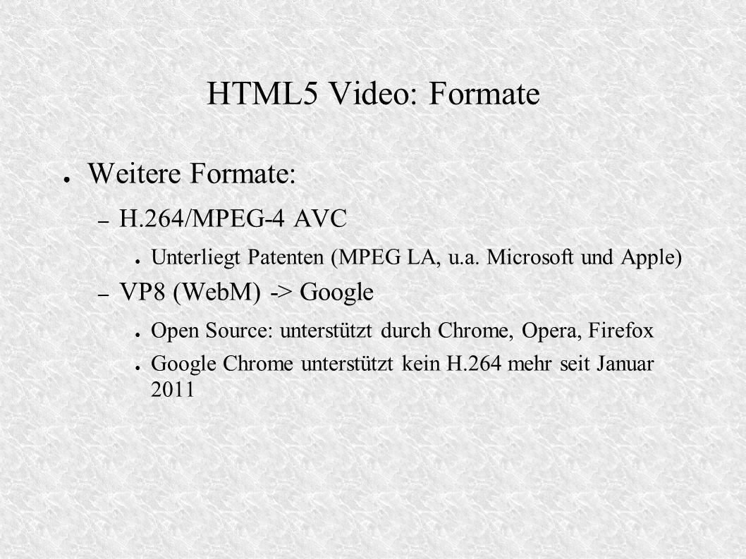 HTML5 Video: Formate Weitere Formate: – H.264/MPEG-4 AVC Unterliegt Patenten (MPEG LA, u.a. Microsoft und Apple) – VP8 (WebM) -> Google Open Source: u