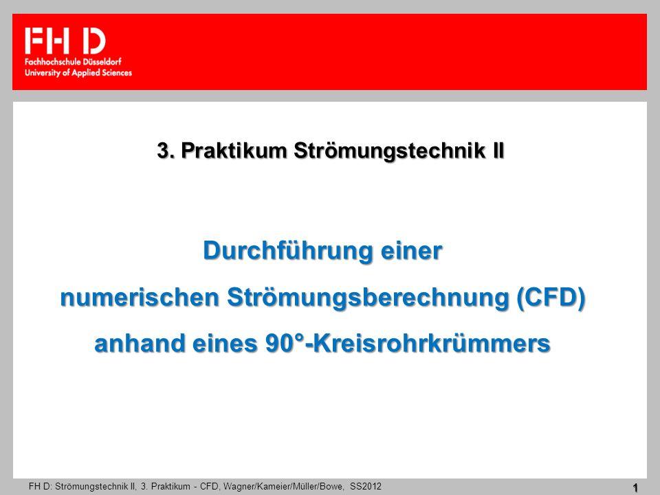 FH D: Strömungstechnik II, 3. Praktikum - CFD, Wagner/Kameier/Müller/Bowe, SS2012 1 Durchführung einer numerischen Strömungsberechnung (CFD) anhand ei