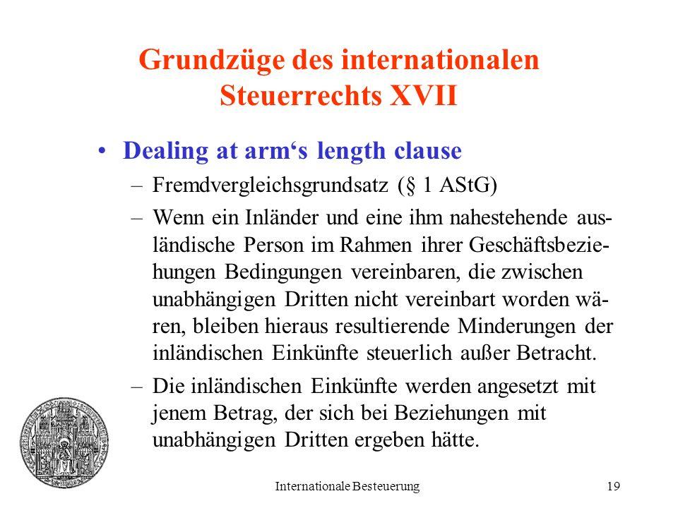 Internationale Besteuerung19 Grundzüge des internationalen Steuerrechts XVII Dealing at arms length clause –Fremdvergleichsgrundsatz (§ 1 AStG) –Wenn