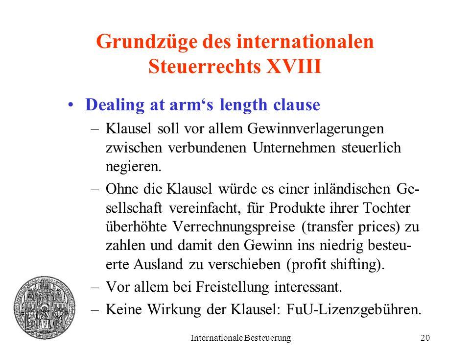 Internationale Besteuerung20 Grundzüge des internationalen Steuerrechts XVIII Dealing at arms length clause –Klausel soll vor allem Gewinnverlagerunge