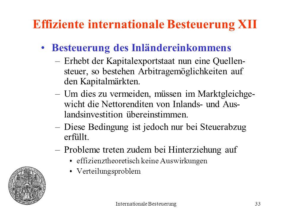 Internationale Besteuerung33 Effiziente internationale Besteuerung XII Besteuerung des Inländereinkommens –Erhebt der Kapitalexportstaat nun eine Quel