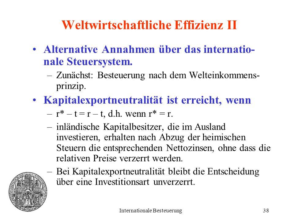 Internationale Besteuerung38 Weltwirtschaftliche Effizienz II Alternative Annahmen über das internatio- nale Steuersystem. –Zunächst: Besteuerung nach
