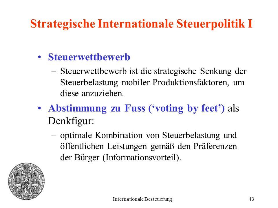 Internationale Besteuerung43 Strategische Internationale Steuerpolitik I Steuerwettbewerb –Steuerwettbewerb ist die strategische Senkung der Steuerbel