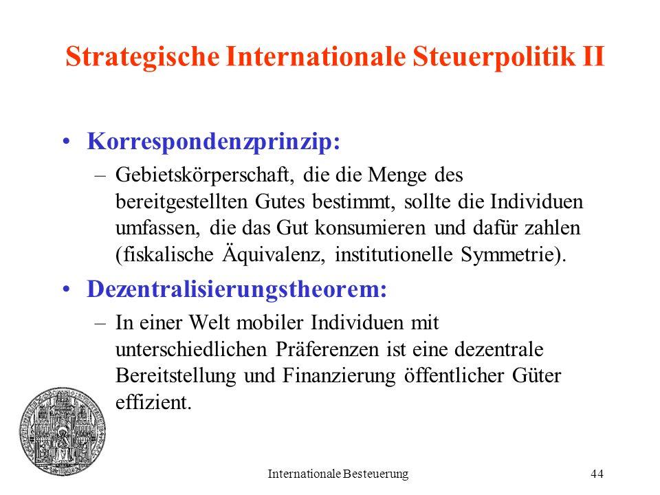 Internationale Besteuerung44 Strategische Internationale Steuerpolitik II Korrespondenzprinzip: –Gebietskörperschaft, die die Menge des bereitgestellt