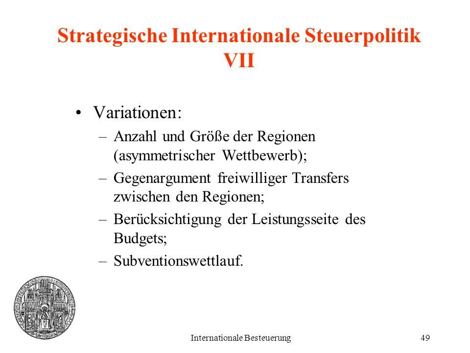 Internationale Besteuerung49 Strategische Internationale Steuerpolitik VII Variationen: –Anzahl und Größe der Regionen (asymmetrischer Wettbewerb); –G