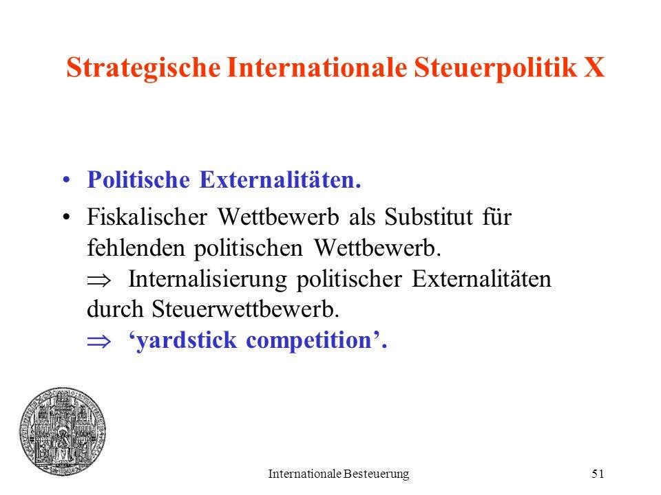 Internationale Besteuerung51 Strategische Internationale Steuerpolitik X Politische Externalitäten. Fiskalischer Wettbewerb als Substitut für fehlende