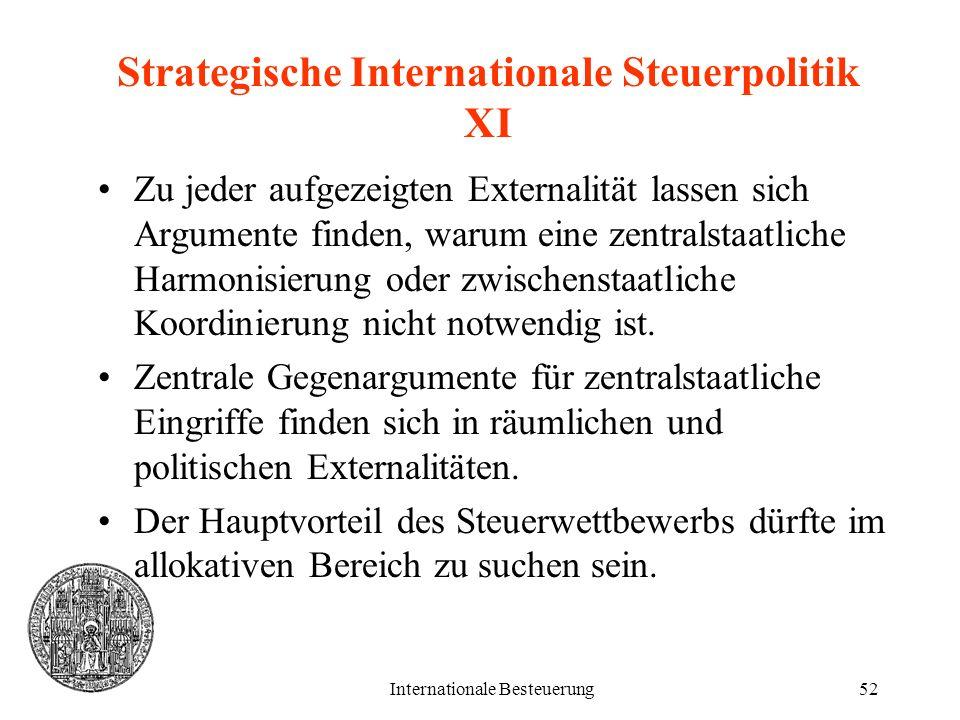 Internationale Besteuerung52 Strategische Internationale Steuerpolitik XI Zu jeder aufgezeigten Externalität lassen sich Argumente finden, warum eine