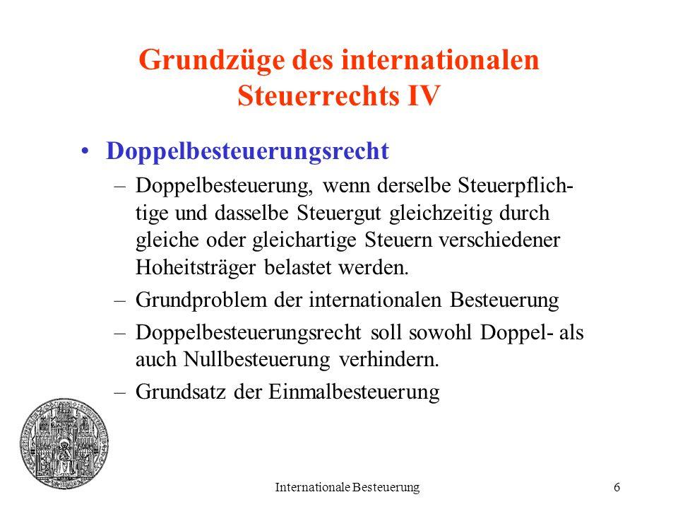 Internationale Besteuerung6 Grundzüge des internationalen Steuerrechts IV Doppelbesteuerungsrecht –Doppelbesteuerung, wenn derselbe Steuerpflich- tige