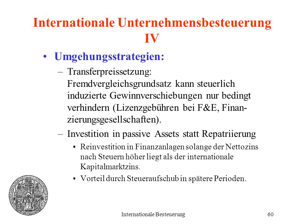 Internationale Besteuerung60 Internationale Unternehmensbesteuerung IV Umgehungsstrategien: –Transferpreissetzung: Fremdvergleichsgrundsatz kann steue