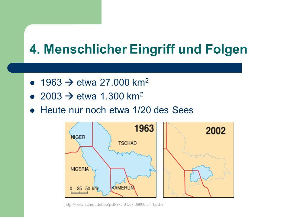 4. Menschlicher Eingriff und Folgen 1963 etwa 27.000 km 2 2003 etwa 1.300 km 2 Heute nur noch etwa 1/20 des Sees (http://www.schroedel.de/pdf/978-3-50