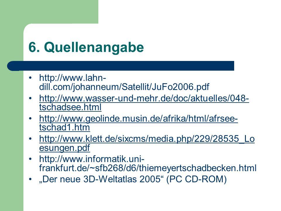 6. Quellenangabe http://www.lahn- dill.com/johanneum/Satellit/JuFo2006.pdf http://www.wasser-und-mehr.de/doc/aktuelles/048- tschadsee.htmlhttp://www.w