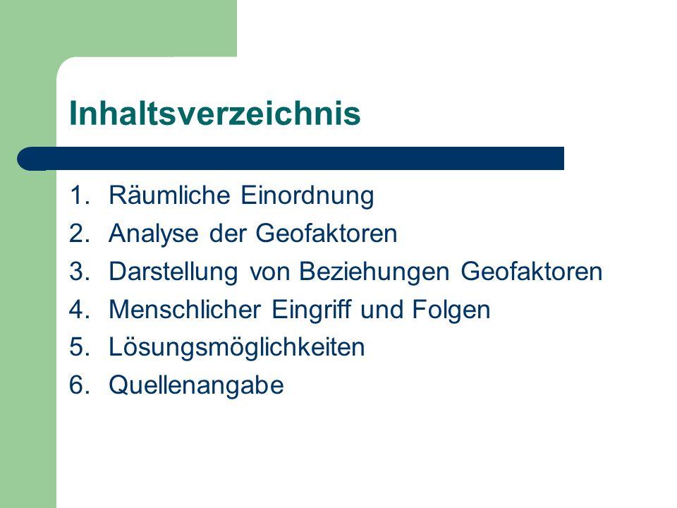 Inhaltsverzeichnis 1.Räumliche Einordnung 2.Analyse der Geofaktoren 3.Darstellung von Beziehungen Geofaktoren 4.Menschlicher Eingriff und Folgen 5.Lös